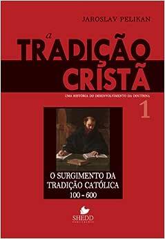 Tradição cristã, A - Vol. 1: uma história do desenvolvimento da doutrina - o surgimento da tradição católica 100-600