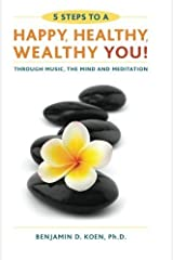 5 Steps to a Happy, Healthy, Wealthy YOU!: through music, the mind and meditation by Benjamin D. Koen (2014-09-08) Paperback