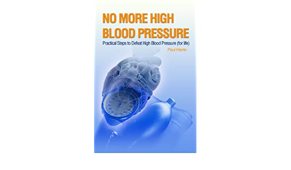 No More High Blood Pressure - Practical Steps to Defeat High Blood Pressure for Life