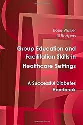 Group Education And Facilitation Skills In Healthcare Settings: A Successful Diabetes Handbook