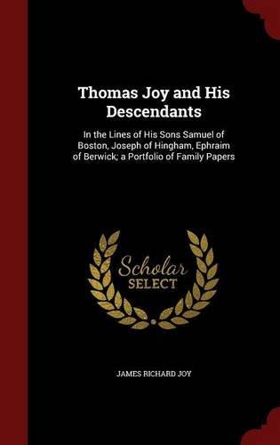 Thomas Joy and His Descendants: In the Lines of His Sons Samuel of Boston, Joseph of Hingham, Ephraim of Berwick; a Portfolio of Family Papers
