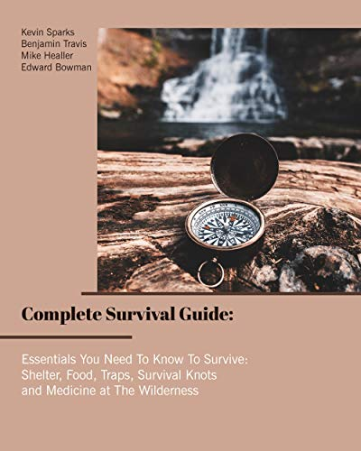 Complete Survival Guide: Essentials You Need To Know To Survive: Shelter, Food, Traps, Survival Knots and Medicine at The Wilderness by [Travis, Benjamin , Sparks, Kevin , Healler, Mike , Bowman, Edward ]