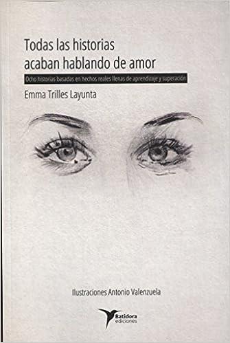 Todas las historias acaban hablando de amor: Ocho historias basadas en hechos reales llenas de aprendizaje y superación: Amazon.es: Emma Trilles Layunta, ...