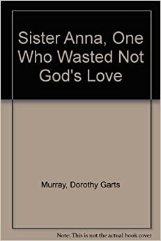 Book Sister Anna, One Who Wasted Not God's Love [4/28/1983] Dorothy Garts Murray