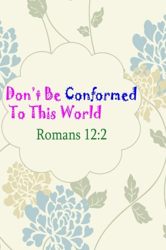 Romans 12:2 Dont Be Conformed To This World: Bible Verse Quote Cover Composition Large Christian Gift Journal Notebook To Write In. For Men, Women ... Paperback (Ruled 6x9 Journals) (Volume 10) (Don T Be Conformed To This World)
