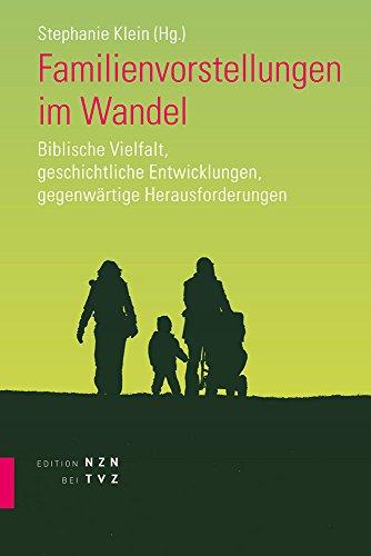 Familienvorstellungen Im Wandel: Biblische Vielfalt, Geschichtliche Entwicklungen, Gegenwartige Herausforderungen