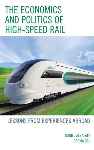 The Economics and Politics of High-Speed Rail: Lessons from Experiences Abroad by Daniel Albalate (2012-06-14) ()