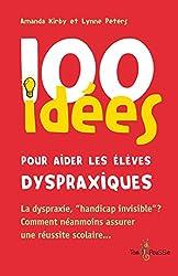 100 idées pour aider les élèves dyspraxiques: La dyspraxie, « handicap invisible » ? Comment néanmoins assurer une réussite scolaire...
