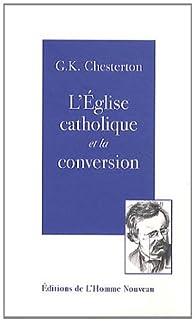 L'Eglise catholique et la conversion par Gilbert Keith Chesterton