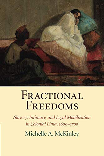Fractional Freedoms: Slavery, Intimacy, and Legal Mobilization in Colonial Lima, 1600–1700 (Studies in Legal History)