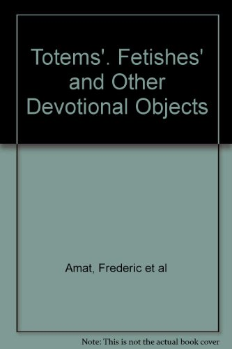Totems'. Fetishes' and Other Devotional Objects