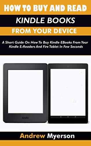 (HOW TO BUY AND READ KINDLE BOOKS FROM YOUR DEVICE: A Short Guide On How To Buy Kindle EBooks From Your Kindle E-Readers And Fire Tablet In Few Seconds)