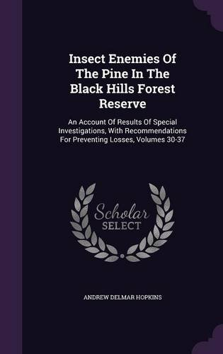 Insect Enemies Of The Pine In The Black Hills Forest Reserve: An Account Of Results Of Special Investigations, With Recommendations For Preventing Losses, Volumes 30-37 pdf