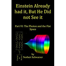 Einstein Already had it, But He Did not See it: Part VI: The Photon and the Flat Space (Einstein had it Book 7)