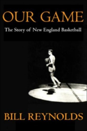 Our Game: The Story of New England Basketball by Bill Reynolds (2007-04-07) - Basketball 07 New