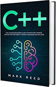 C++ Programming: The Ultimate Beginners Guide to Effectively Design, Develop, and Implement a Robust Program S