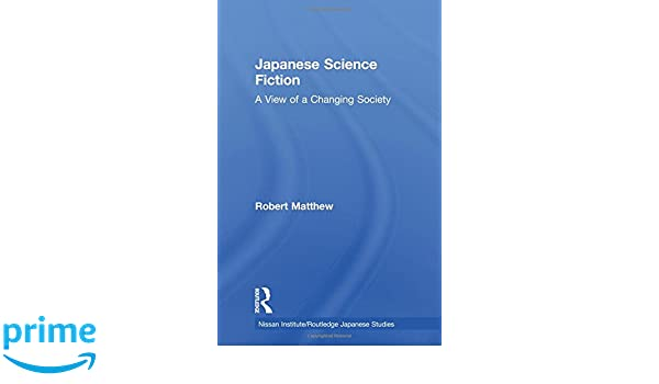 Japanese Science Fiction: A View of a Changing Society (Nissan Institute/Routledge Japanese Studies)