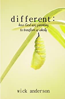 different: how God uses parenting to transform us wholly by [Anderson, Wick]