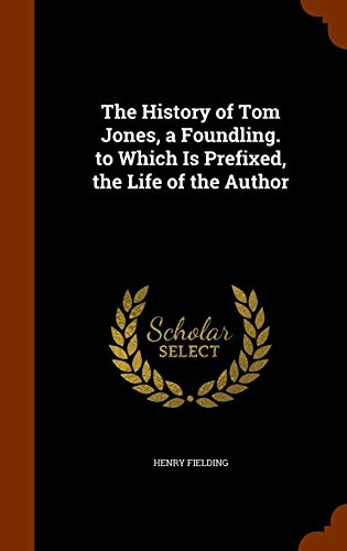 The History of Tom Jones, a Foundling. to Which Is Prefixed, the Life of the Author (Tom Jones By Henry Fielding Full Text)