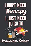 I Don t Need Therapy I Just Need To Go To Papua New Guinea: Papua New Guinea Travel Notebook | Papua New Guinea Vacation Journal | Diary And Logbook ... More  | 6x 9 (15.24 x 22.86 cm) 120 Pages