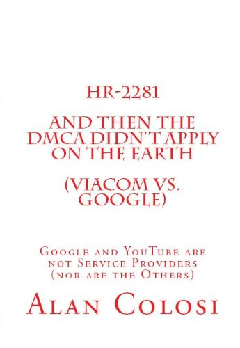 HR-2281: And Then the DMCA Didn't Apply on the Earth (Viacom vs. Google).: Google and YouTube are not Service Providers (nor are the Others) (Book 2 of 3)