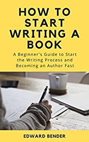 How to Start Writing a Book: A Beginner's Guide to Start the Writing Process And Becoming an Author Fast