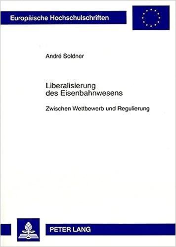 Liberalisierung Des Eisenbahnwesens: Zwischen Wettbewerb Und Regulierung (Europaeische Hochschulschriften / European University Studie)