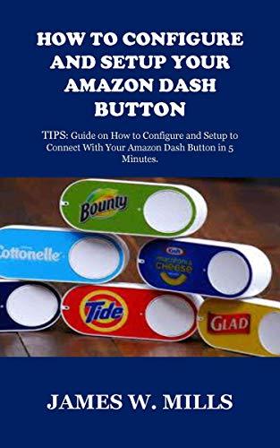 (HOW TO CONFIGURE AND SETUP YOUR AMAZON DASH BUTTON: TIPS: Guide on How to Configure and Setup to Connect With Your Amazon Dash Button in 5)