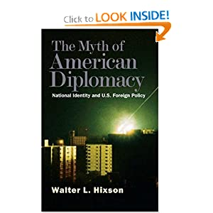 The Myth of American Diplomacy: National Identity and U.S. Foreign Policy Walter L. Hixson