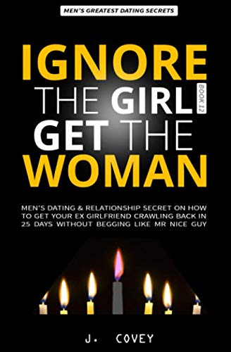 IGNORE THE GIRL GET THE WOMAN: Men's Dating & Relationship Secret on How to Get Your Ex-Girlfriend Crawling Back in 25 Days Without Begging Like Mr Nice Guy (All The Girls That Broke My Heart)