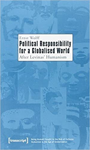 Political Responsibility for a Globalised World: After Levinas' Humanism (Being Human: Caught in the Web of Cultures - Humanism in the Age of Globalization) by Ernst Wolff (2011-06-05)