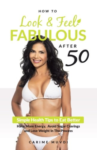 How to Look and Feel Fabulous After 50: Simple Heath Tips to Eat Better, Have More Energy, Avoid Sugar Cravings and Lose Weight in the (The Fabulous Fifties)