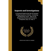 Inquests and Investigations: A Practical Guide for the Use of Coroners Holding Inquests in Ontario: Containing All Necessary Forms: Also an ACT Respecting Coroners and Coroner's Conquests, Cap. 23, I Geo. V