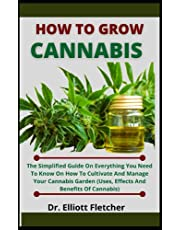 How To Grow Cannabis: The Simplified Guide On Everything You Need To Know On How To Cultivate And Manage Your Cannabis Garden (Uses, Effects And Benefits Of Cannabis)
