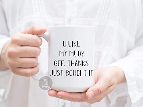 Little Elk Designs -U Like My Mug? Gee, Thanks Just Bought It- Ceramic Coffee Mug White 15 oz ()