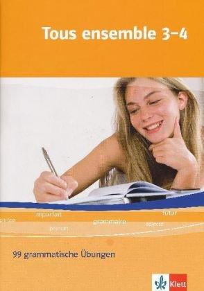 Tous ensemble / Ausgabe ab 2004: Tous ensemble / 99 grammatische Übungen: Ausgabe ab 2004 / Band 3 und 4