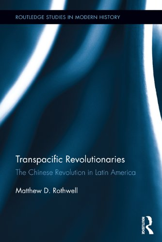 Download Transpacific Revolutionaries: The Chinese Revolution in Latin America (Routledge Studies in Modern History) Pdf