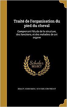 Traité de l'organisation du pied du cheval: Comprenant l'étude de la structure, des fonctions, et des maladies de cet organe