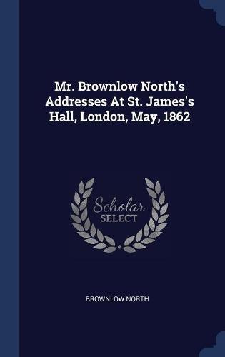 Download Mr. Brownlow North's Addresses At St. James's Hall, London, May, 1862 pdf epub