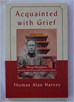 Acquainted With Grief: Wang Mingdao's Stand for the Persecuted Church in China by Thomas Alan Harvey (2002-05-04)
