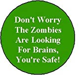 """ Don't Worry The Zombies Are Looking For Brains, You're Safe! "" Zombie Pinback Button 1.25"" Pin / Badge"