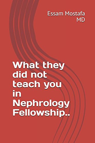 What they did not teach you in Nephrology Fellowship..: by Essam Mostafa, MD