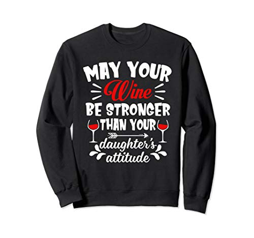 (May Your Wine Be Stronger Than Your Daughter's Attitude Sweatshirt)