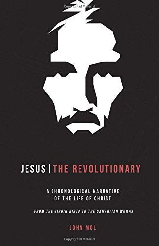 Jesus The Revolutionary  A Chronological Narrative Of The Life Of Christ From The Virgin Birth To The Samaritan Woman
