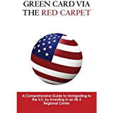 Green Card via the Red Carpet - A Comprehensive Guide to Immigrating to the U.S. by Investing in an EB-5 Regional Center