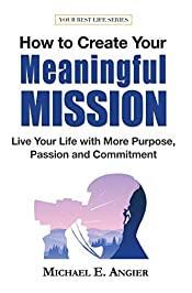 How to Create Your Meaningful Mission: Live Your Life with More Purpose, Passion and Commitment (Your Best Life Book 4)