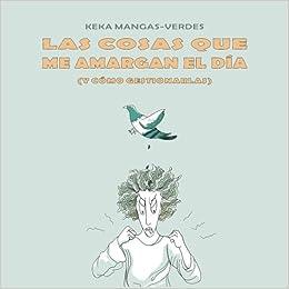 Las cosas que me amargan el dia: (y como gestionarlas) (Spanish Edition): Keka Mangas-Verdes: 9781530677160: Amazon.com: Books