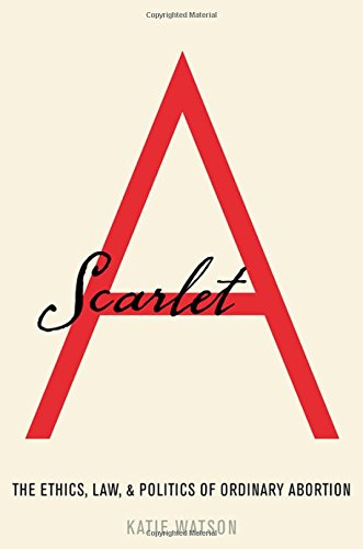 Scarlet A: The Ethics, Law, and Politics of Ordinary Abortion cover
