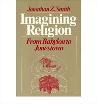 Book Imagining Religion: From Babylon to Jonestown (Chicago Studies in the History of Judais) Reprint edition by Smith, Jonathan Z. (1988)
