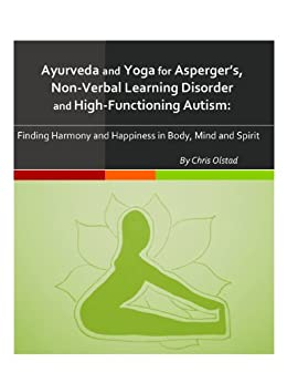 Ayurveda and Yoga for Aspergers, Non-Verbal Learning Disorder, and HIgh-Functioning Autism: Finding Harmony and Happiness in Body, Mind and Spirit